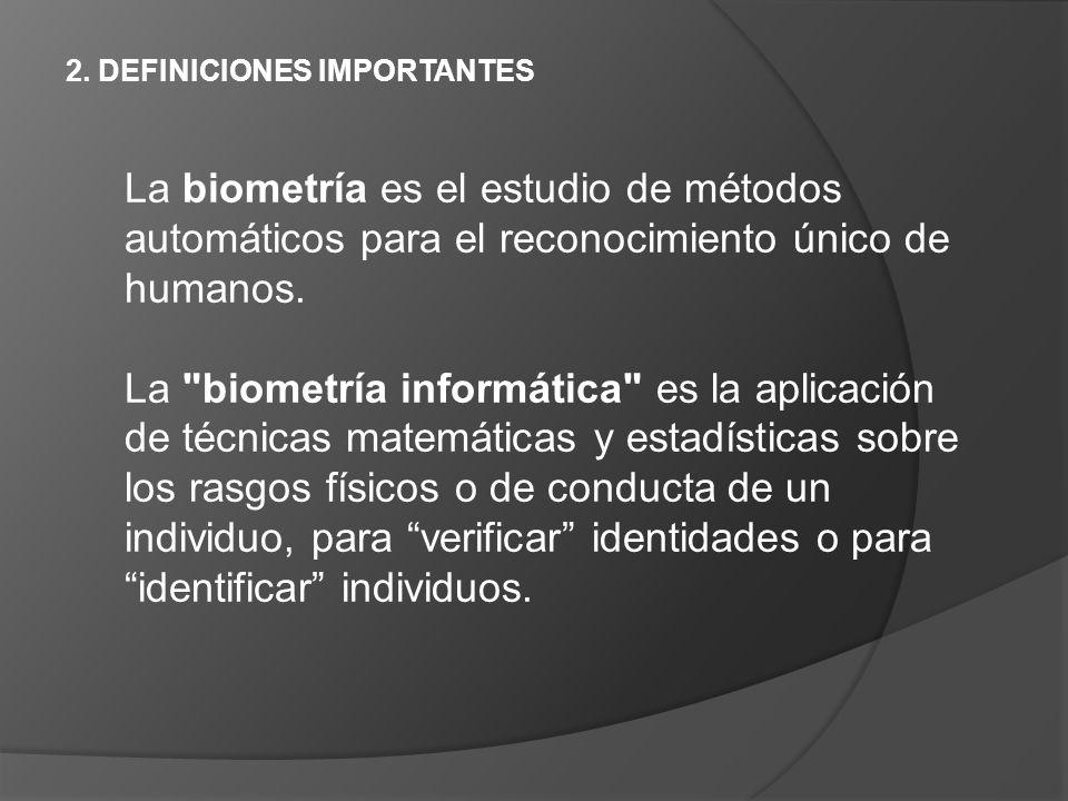 2. DEFINICIONES IMPORTANTES La biometría es el estudio de métodos automáticos para el reconocimiento único de humanos. La