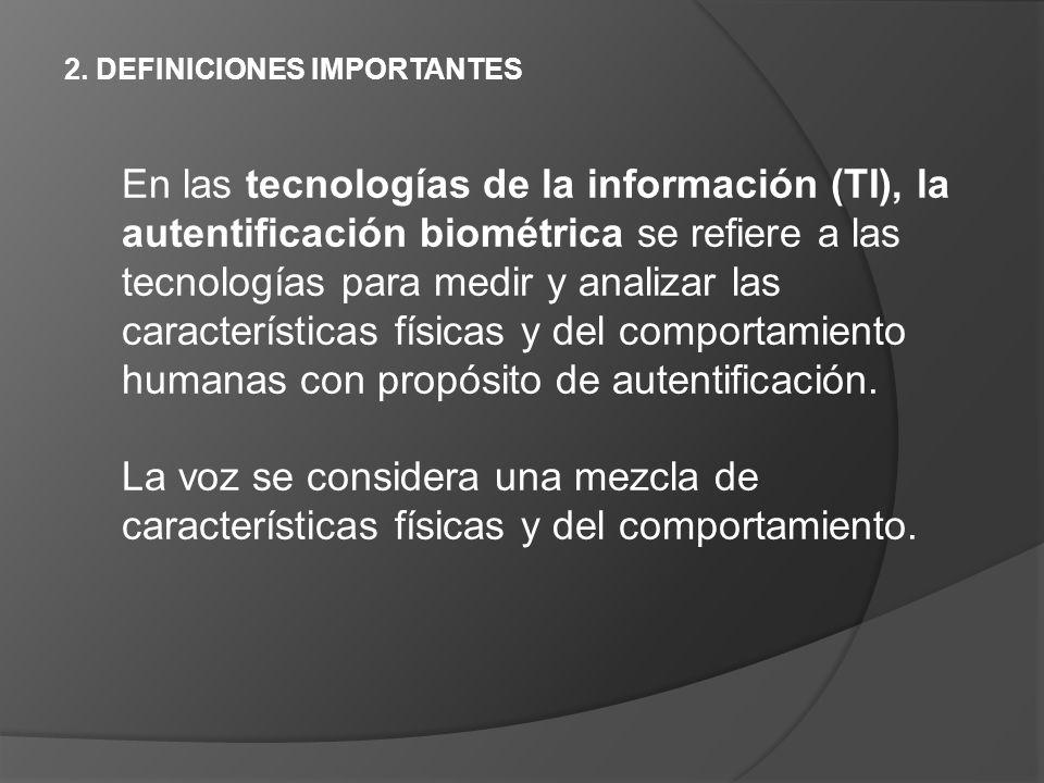 2. DEFINICIONES IMPORTANTES En las tecnologías de la información (TI), la autentificación biométrica se refiere a las tecnologías para medir y analiza