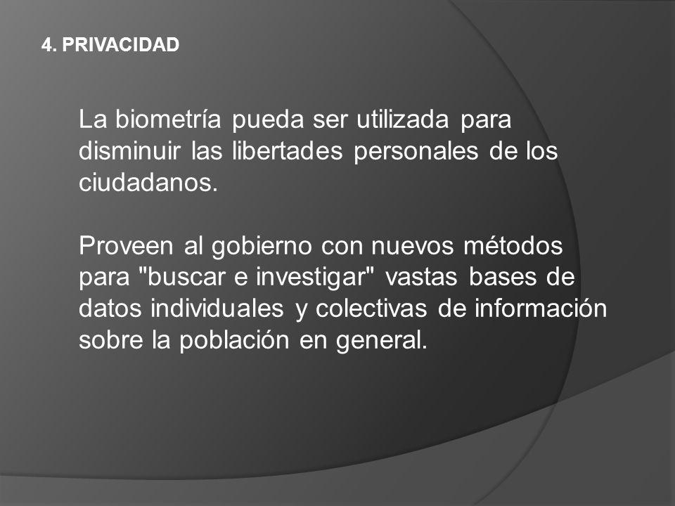 4. PRIVACIDAD La biometría pueda ser utilizada para disminuir las libertades personales de los ciudadanos. Proveen al gobierno con nuevos métodos para
