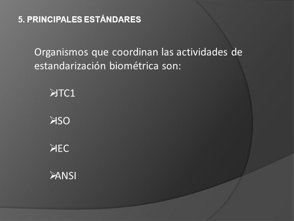 5. PRINCIPALES ESTÁNDARES Organismos que coordinan las actividades de estandarización biométrica son: JTC1 ISO IEC ANSI