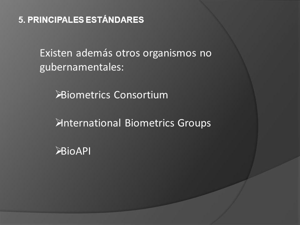 5. PRINCIPALES ESTÁNDARES Existen además otros organismos no gubernamentales: Biometrics Consortium International Biometrics Groups BioAPI