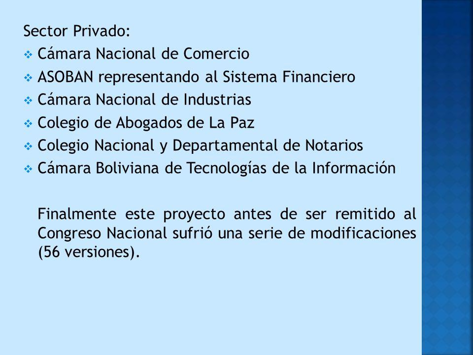 Sector Privado: Cámara Nacional de Comercio ASOBAN representando al Sistema Financiero Cámara Nacional de Industrias Colegio de Abogados de La Paz Colegio Nacional y Departamental de Notarios Cámara Boliviana de Tecnologías de la Información Finalmente este proyecto antes de ser remitido al Congreso Nacional sufrió una serie de modificaciones (56 versiones).
