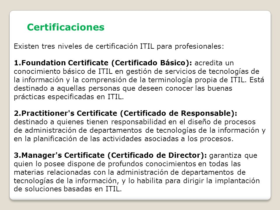 Certificaciones Existen tres niveles de certificación ITIL para profesionales: 1.Foundation Certificate (Certificado Básico): acredita un conocimiento