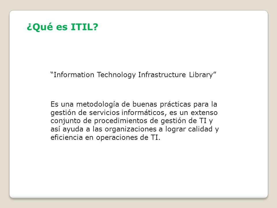 ¿Qué es ITIL? Es una metodología de buenas prácticas para la gestión de servicios informáticos, es un extenso conjunto de procedimientos de gestión de
