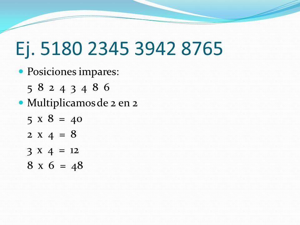 Ej. 5180 2345 3942 8765 Posiciones impares: 5 8 2 4 3 4 8 6 Multiplicamos de 2 en 2 5 x 8 = 40 2 x 4 = 8 3 x 4 = 12 8 x 6 = 48