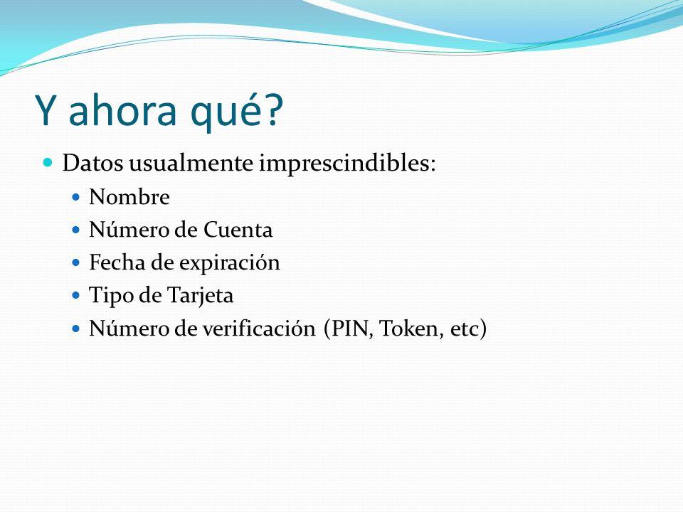 Y ahora qué? Datos usualmente imprescindibles: Nombre Número de Cuenta Fecha de expiración Tipo de Tarjeta Número de verificación (PIN, Token, etc)