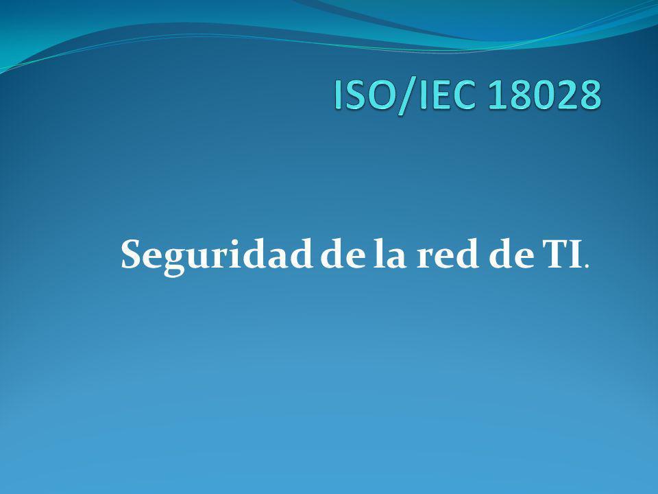 ISO/IEC 18028 Debido a que las empresas publicas y privadas tienen sus sistemas de información conectados con redes, es necesario gestionar la seguridad de dichas redes.