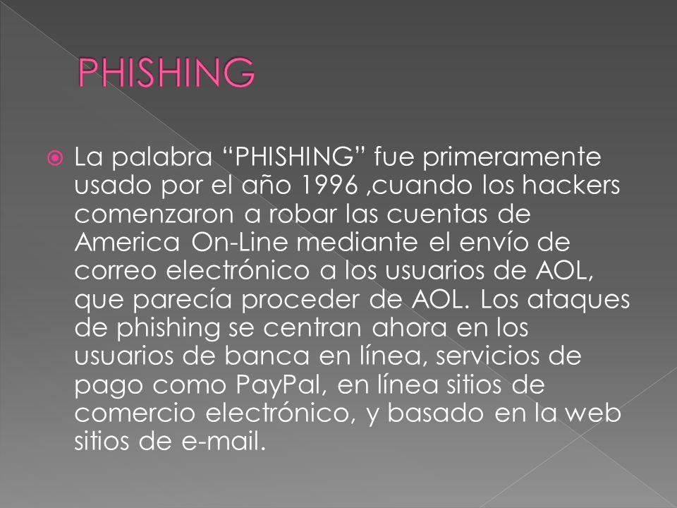 La palabra PHISHING fue primeramente usado por el año 1996,cuando los hackers comenzaron a robar las cuentas de America On-Line mediante el envío de correo electrónico a los usuarios de AOL, que parecía proceder de AOL.
