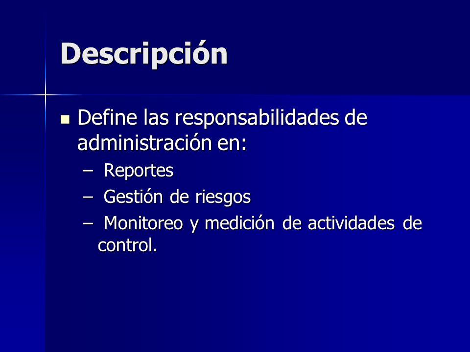 Descripción Define las responsabilidades de administración en: Define las responsabilidades de administración en: – Reportes – Gestión de riesgos – Monitoreo y medición de actividades de control.