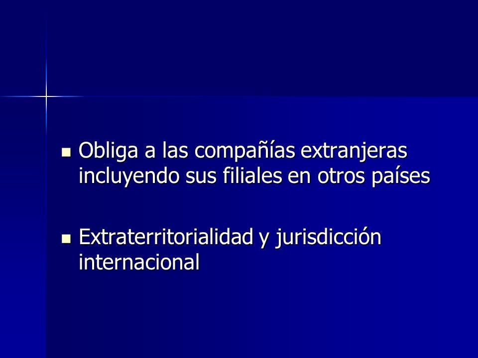 Obliga a las compañías extranjeras incluyendo sus filiales en otros países Obliga a las compañías extranjeras incluyendo sus filiales en otros países Extraterritorialidad y jurisdicción internacional Extraterritorialidad y jurisdicción internacional