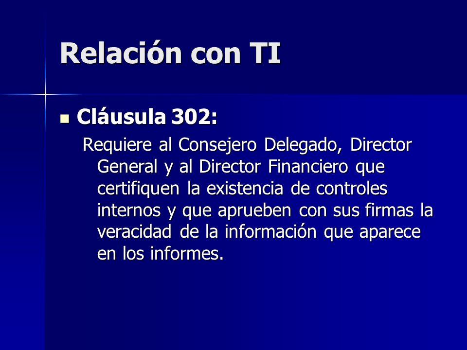 Relación con TI Cláusula 302: Cláusula 302: Requiere al Consejero Delegado, Director General y al Director Financiero que certifiquen la existencia de controles internos y que aprueben con sus firmas la veracidad de la información que aparece en los informes.
