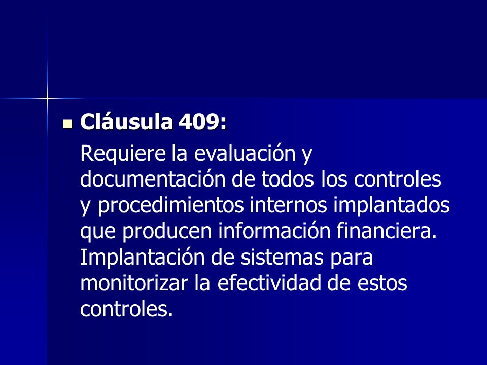 Cláusula 409: Cláusula 409: Requiere la evaluación y documentación de todos los controles y procedimientos internos implantados que producen información financiera.