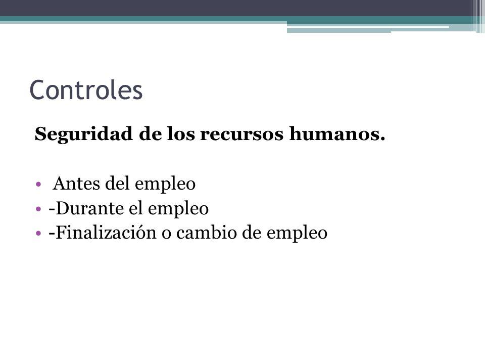 Controles Seguridad de los recursos humanos. Antes del empleo -Durante el empleo -Finalización o cambio de empleo