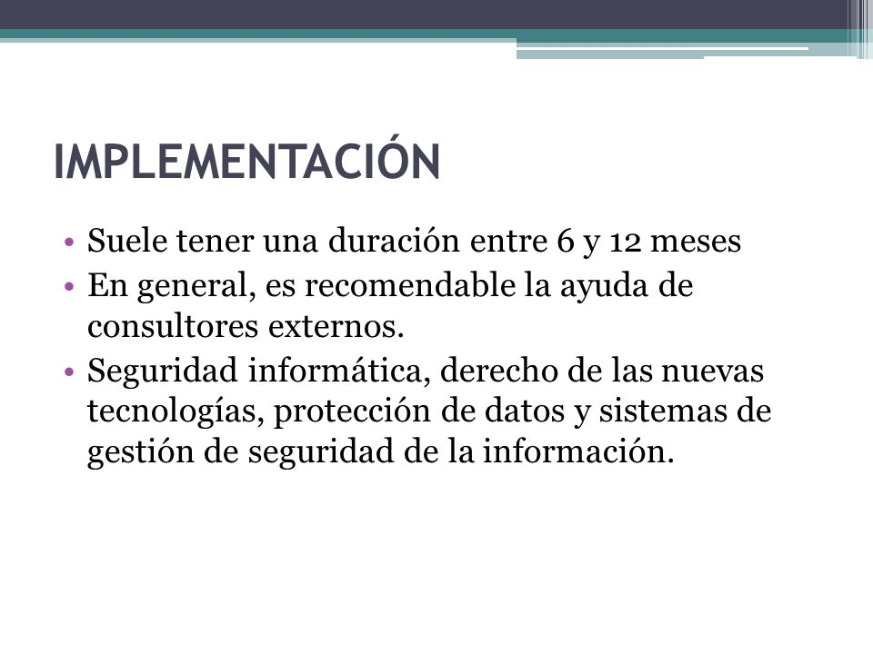 IMPLEMENTACIÓN Suele tener una duración entre 6 y 12 meses En general, es recomendable la ayuda de consultores externos. Seguridad informática, derech