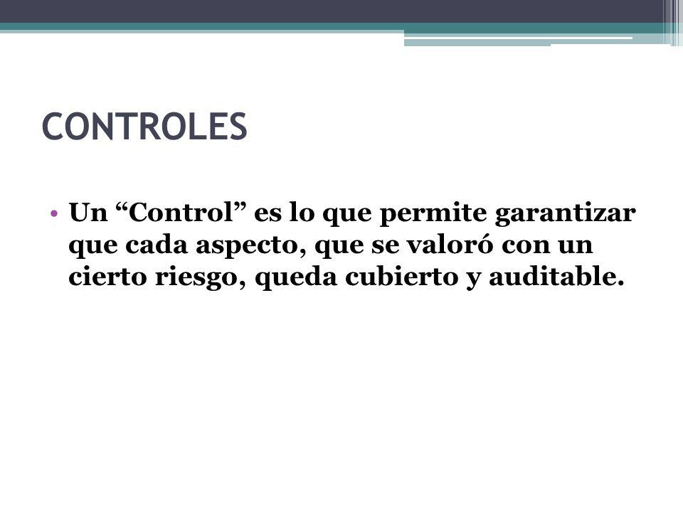 CONTROLES Un Control es lo que permite garantizar que cada aspecto, que se valoró con un cierto riesgo, queda cubierto y auditable.