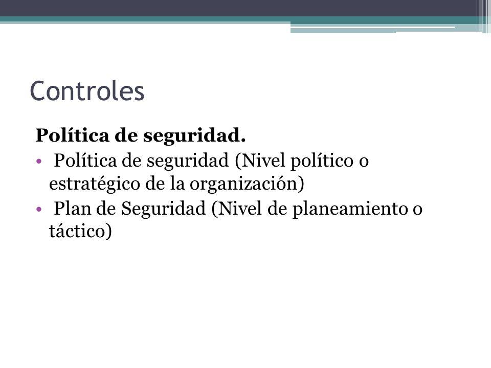 Controles Política de seguridad. Política de seguridad (Nivel político o estratégico de la organización) Plan de Seguridad (Nivel de planeamiento o tá