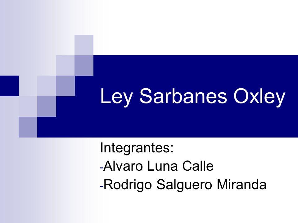 Ley Sarbanes Oxley Integrantes: - Alvaro Luna Calle - Rodrigo Salguero Miranda