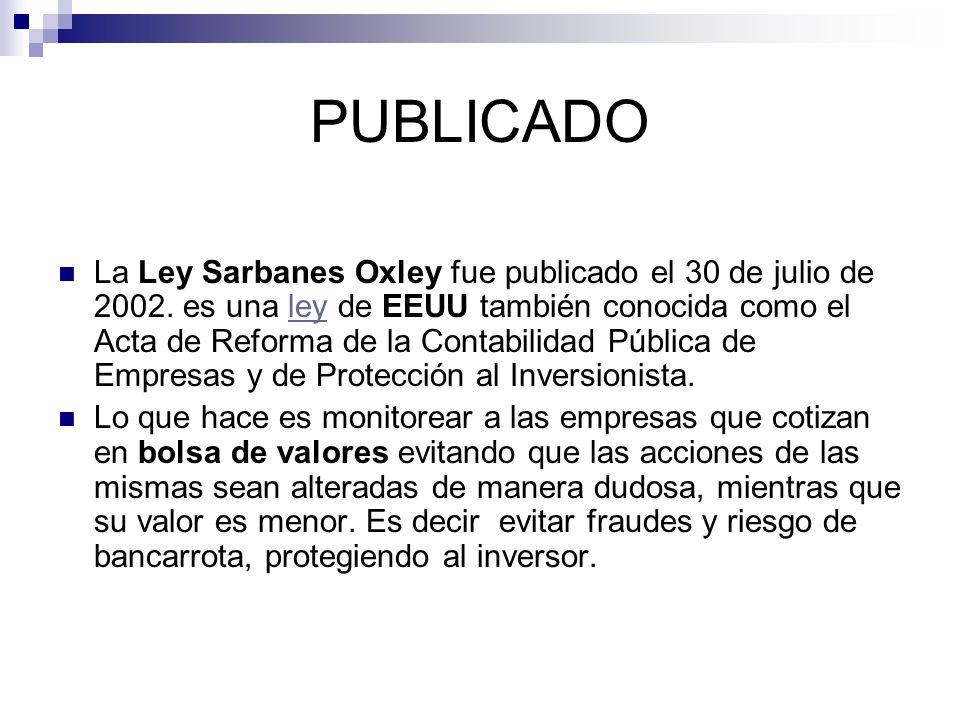 PUBLICADO La Ley Sarbanes Oxley fue publicado el 30 de julio de 2002. es una ley de EEUU también conocida como el Acta de Reforma de la Contabilidad P