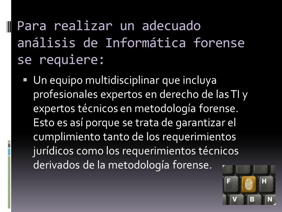Para realizar un adecuado análisis de Informática forense se requiere: Un equipo multidisciplinar que incluya profesionales expertos en derecho de las