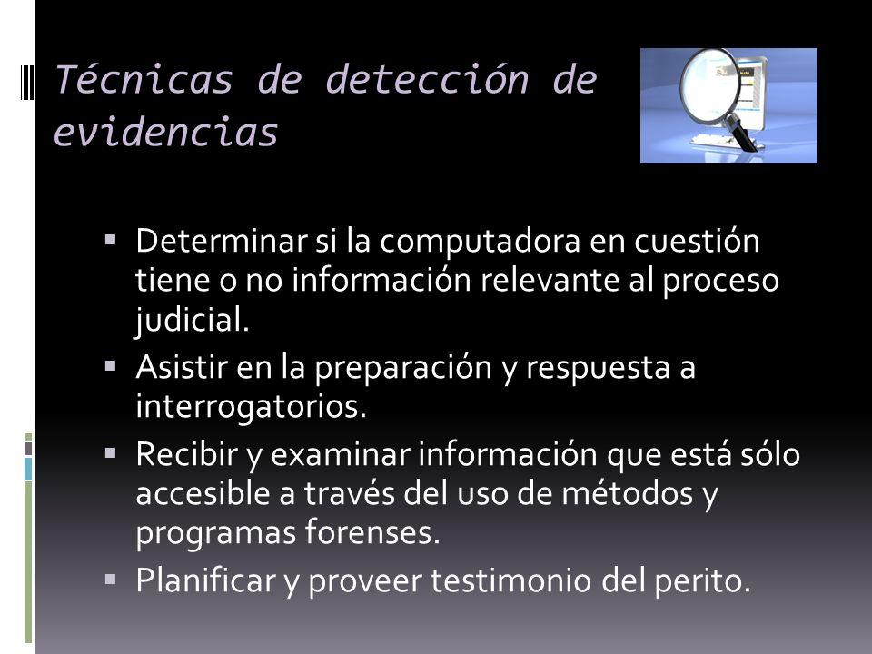 Técnicas de detección de evidencias Determinar si la computadora en cuestión tiene o no información relevante al proceso judicial. Asistir en la prepa