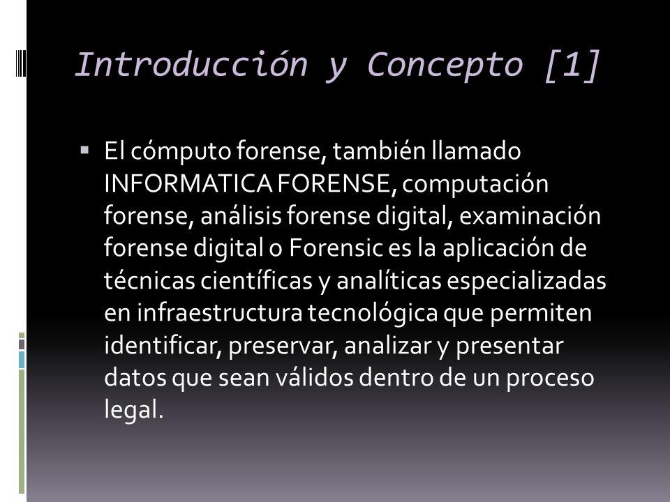 Introducción y Concepto [1] El cómputo forense, también llamado INFORMATICA FORENSE, computación forense, análisis forense digital, examinación forens