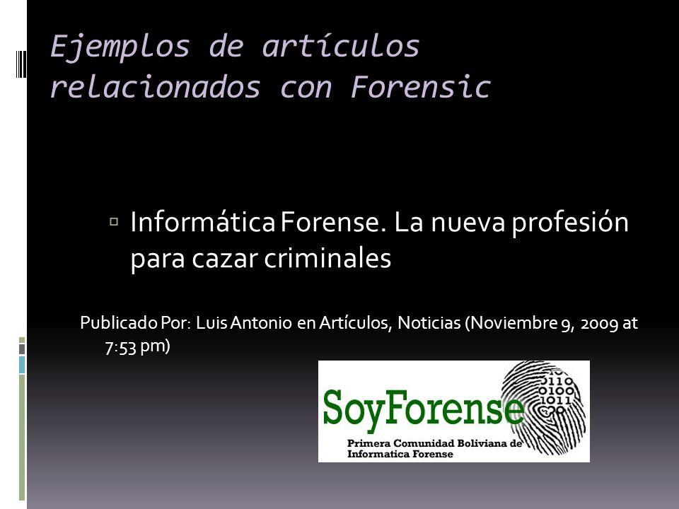 Ejemplos de artículos relacionados con Forensic Informática Forense. La nueva profesión para cazar criminales Publicado Por: Luis Antonio en Artículos