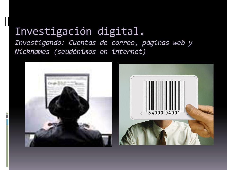Investigación digital. Investigando: Cuentas de correo, páginas web y Nicknames (seudónimos en internet)