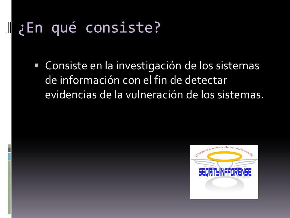 ¿En qué consiste? Consiste en la investigación de los sistemas de información con el fin de detectar evidencias de la vulneración de los sistemas.