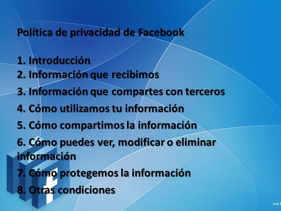 Política de privacidad de Facebook 1. Introducción 2. Información que recibimos 3. Información que compartes con terceros 4. Cómo utilizamos tu inform