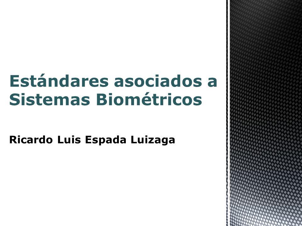Estándares asociados a Sistemas Biométricos Ricardo Luis Espada Luizaga