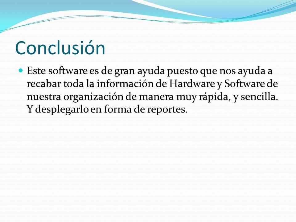 Conclusión Este software es de gran ayuda puesto que nos ayuda a recabar toda la información de Hardware y Software de nuestra organización de manera