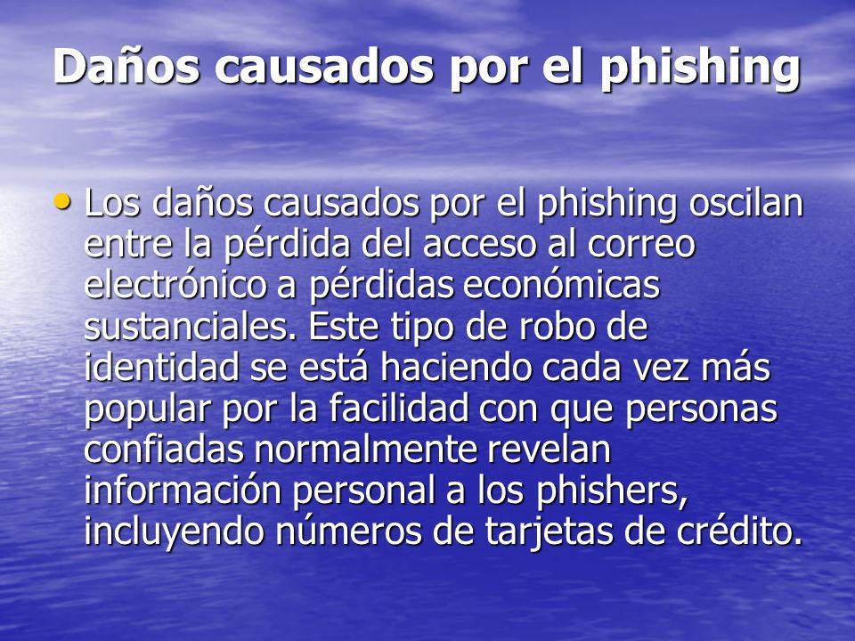 Daños causados por el phishing Los daños causados por el phishing oscilan entre la pérdida del acceso al correo electrónico a pérdidas económicas sust