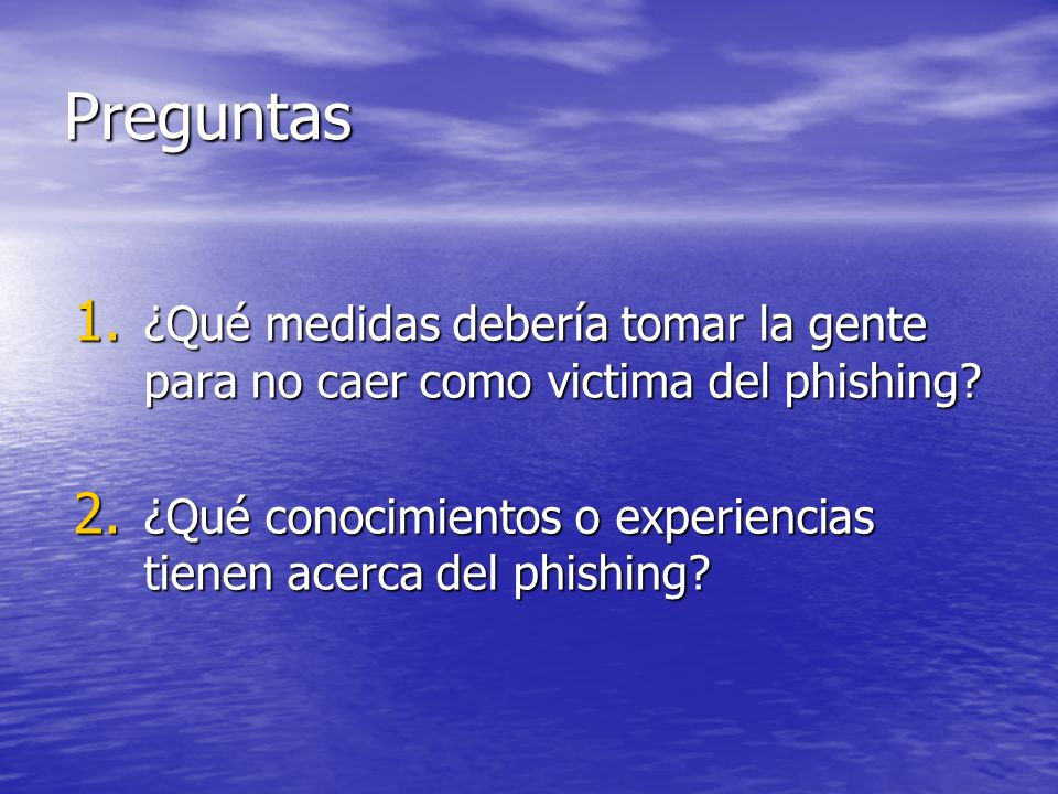 Preguntas 1. ¿Qué medidas debería tomar la gente para no caer como victima del phishing? 2. ¿Qué conocimientos o experiencias tienen acerca del phishi