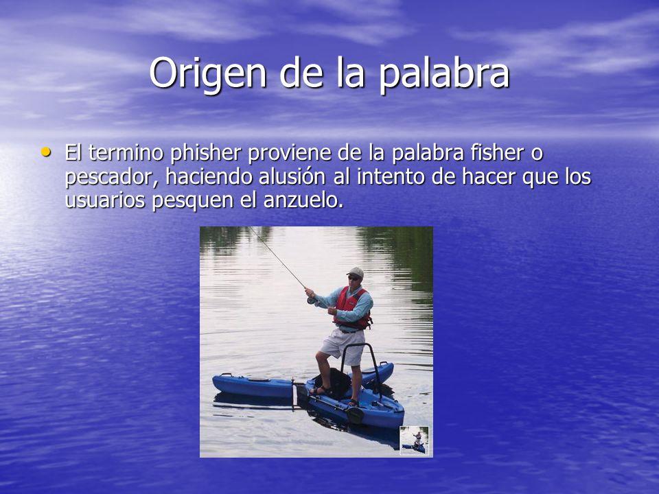 Origen de la palabra El termino phisher proviene de la palabra fisher o pescador, haciendo alusión al intento de hacer que los usuarios pesquen el anz