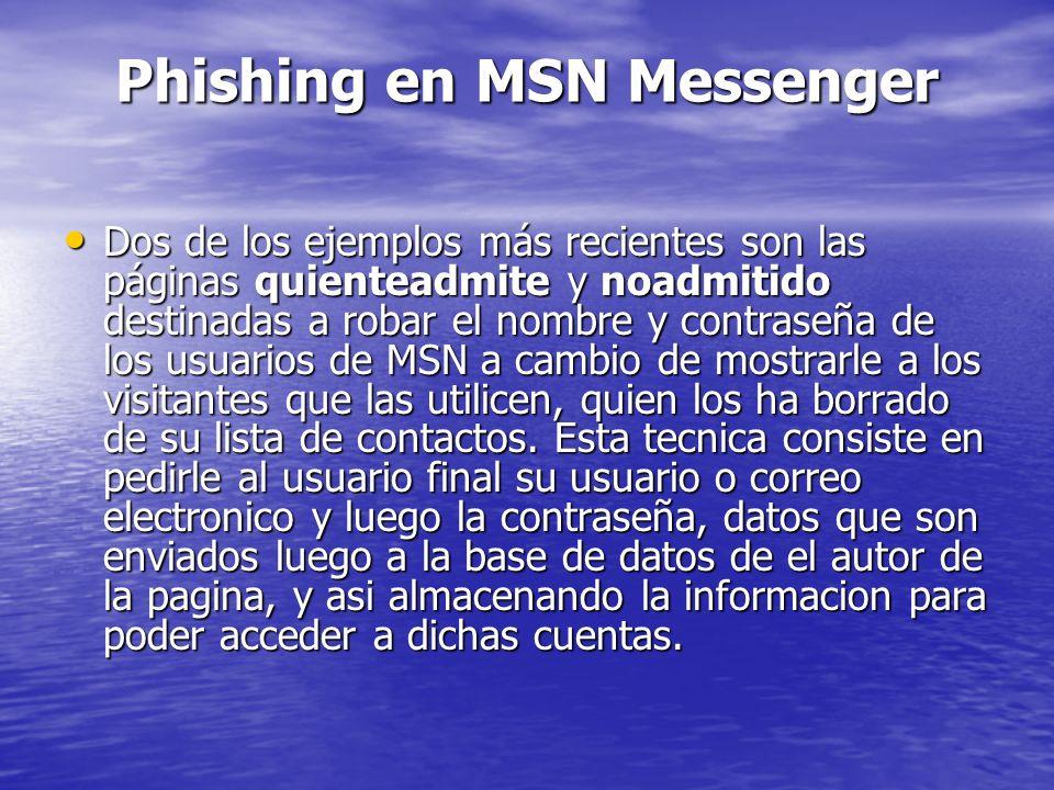 Phishing en MSN Messenger Dos de los ejemplos más recientes son las páginas quienteadmite y noadmitido destinadas a robar el nombre y contraseña de lo