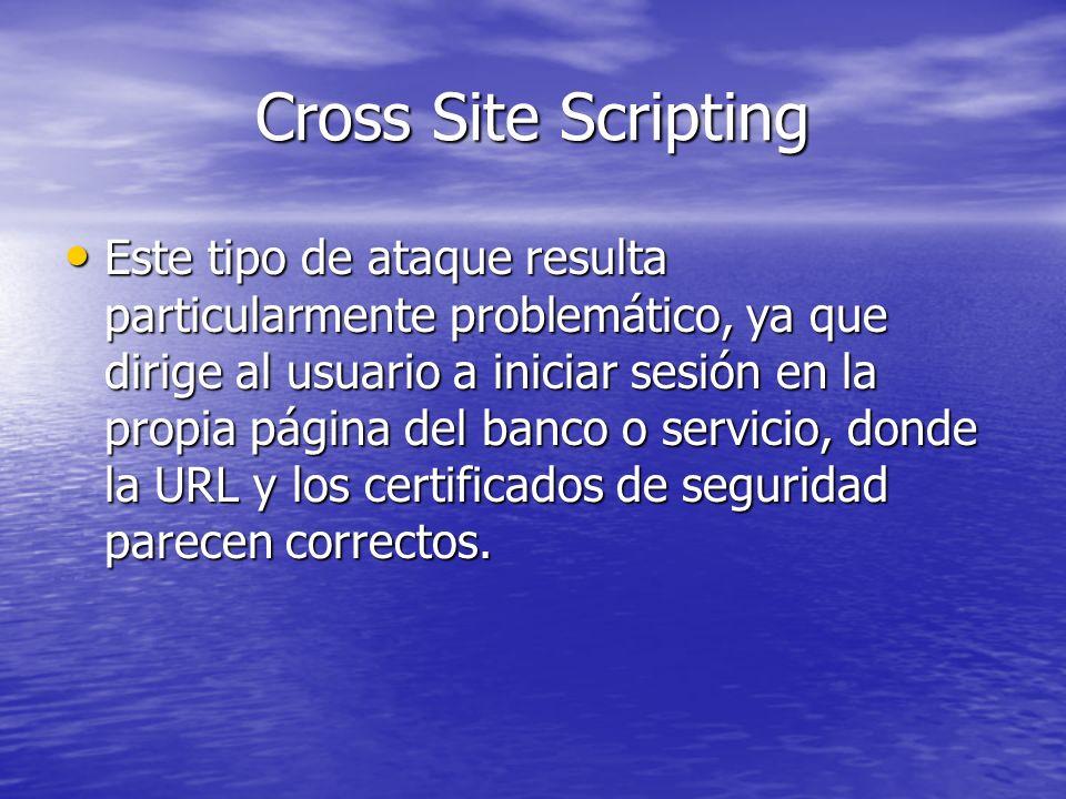 Cross Site Scripting Este tipo de ataque resulta particularmente problemático, ya que dirige al usuario a iniciar sesión en la propia página del banco