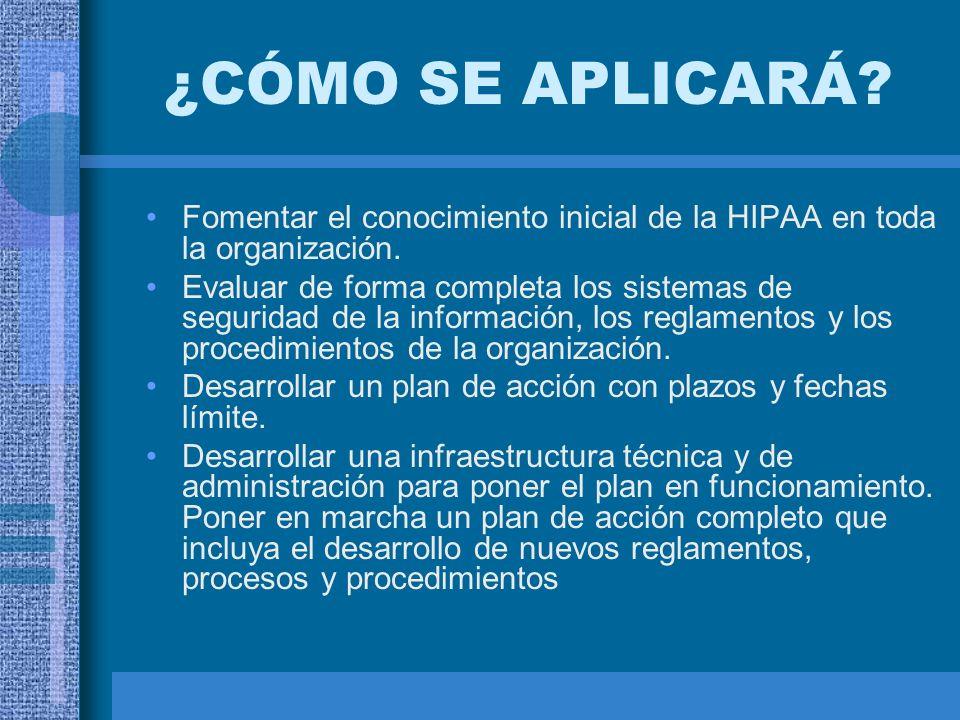 ¿CÓMO SE APLICARÁ? Fomentar el conocimiento inicial de la HIPAA en toda la organización. Evaluar de forma completa los sistemas de seguridad de la inf