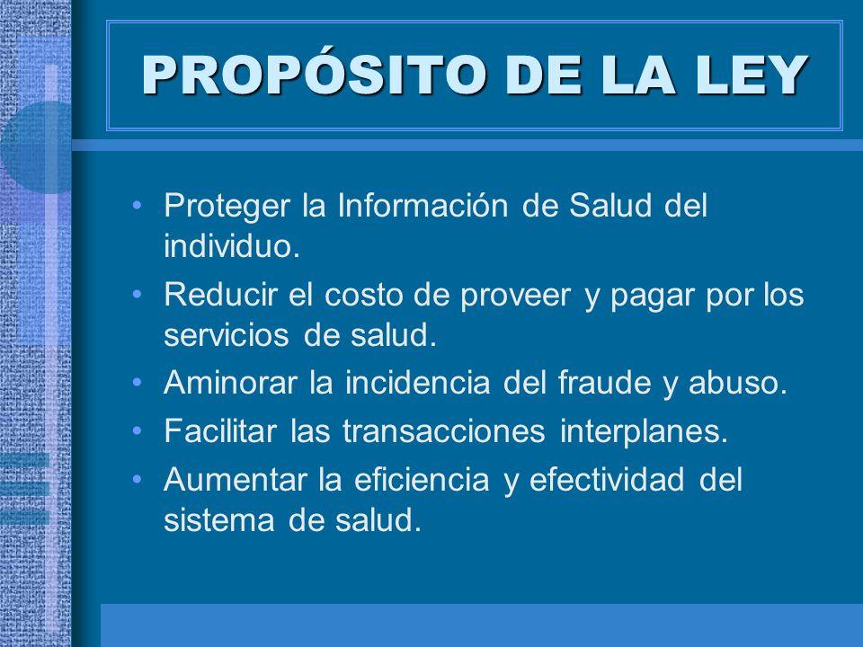 PROPÓSITO DE LA LEY Proteger la Información de Salud del individuo. Reducir el costo de proveer y pagar por los servicios de salud. Aminorar la incide