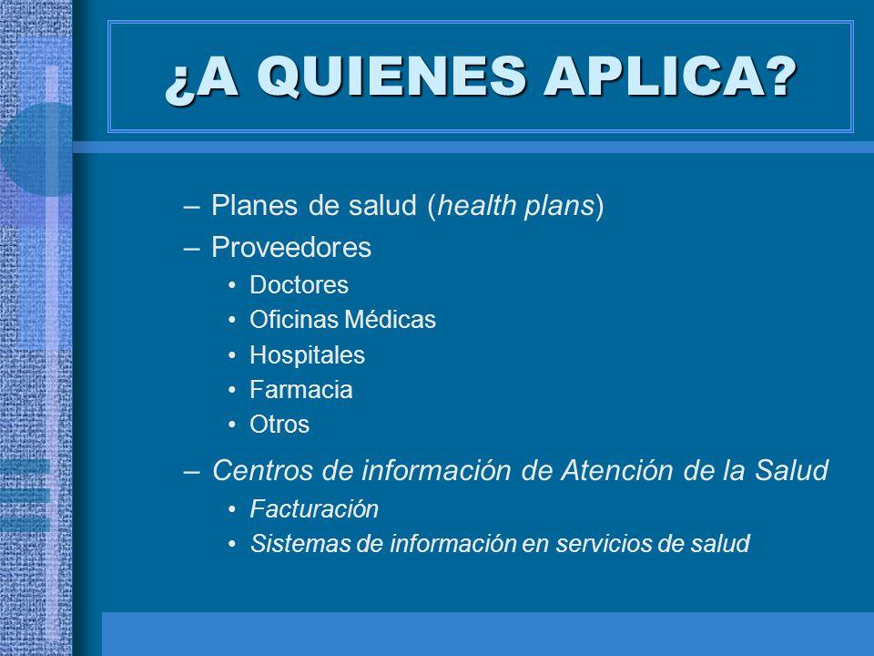 ¿A QUIENES APLICA? –Planes de salud (health plans) –Proveedores Doctores Oficinas Médicas Hospitales Farmacia Otros –Centros de información de Atenció