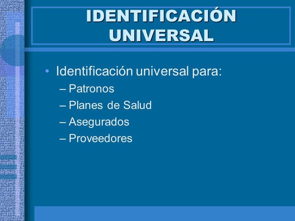 IDENTIFICACIÓN UNIVERSAL Identificación universal para: –Patronos –Planes de Salud –Asegurados –Proveedores