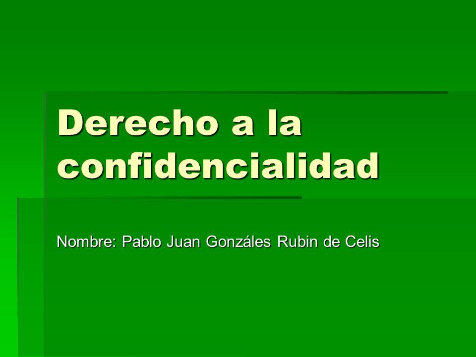 Derecho a la confidencialidad Nombre: Pablo Juan Gonzáles Rubin de Celis