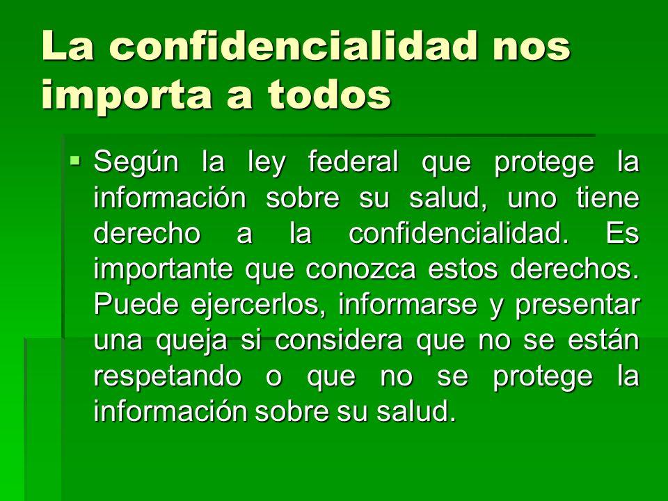 La confidencialidad nos importa a todos Según la ley federal que protege la información sobre su salud, uno tiene derecho a la confidencialidad. Es im
