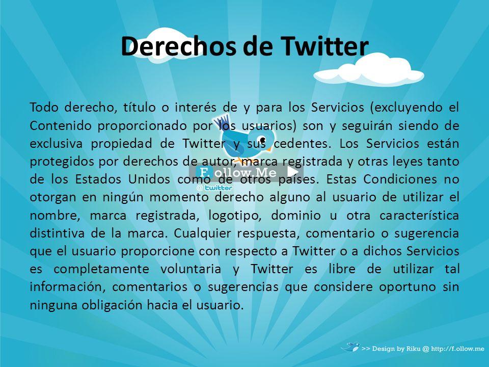 Derechos de Twitter Todo derecho, título o interés de y para los Servicios (excluyendo el Contenido proporcionado por los usuarios) son y seguirán sie