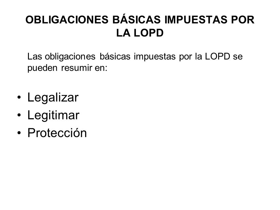 OBLIGACIONES BÁSICAS IMPUESTAS POR LA LOPD Las obligaciones básicas impuestas por la LOPD se pueden resumir en: Legalizar Legitimar Protección