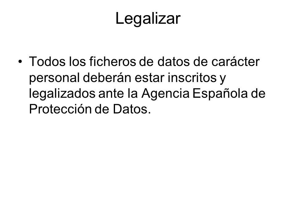 Legalizar Todos los ficheros de datos de carácter personal deberán estar inscritos y legalizados ante la Agencia Española de Protección de Datos.