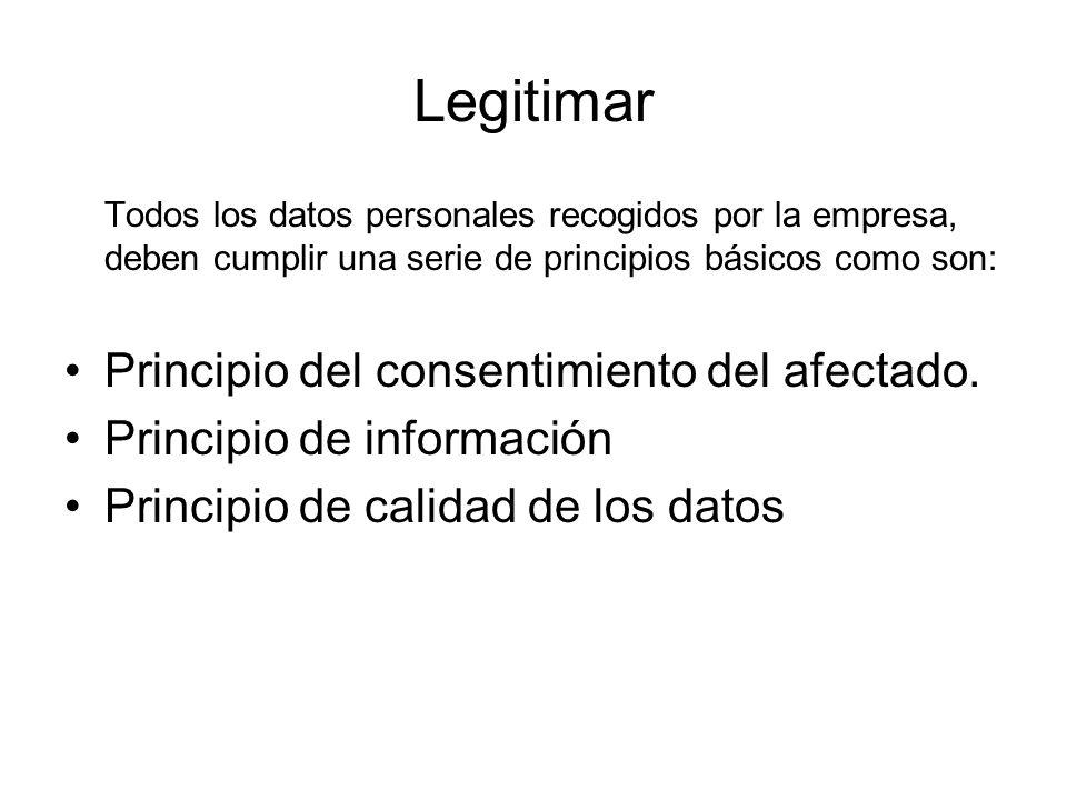 Legitimar Todos los datos personales recogidos por la empresa, deben cumplir una serie de principios básicos como son: Principio del consentimiento de