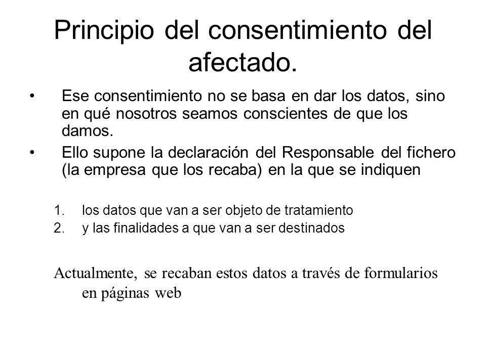 Principio del consentimiento del afectado. Ese consentimiento no se basa en dar los datos, sino en qué nosotros seamos conscientes de que los damos. E