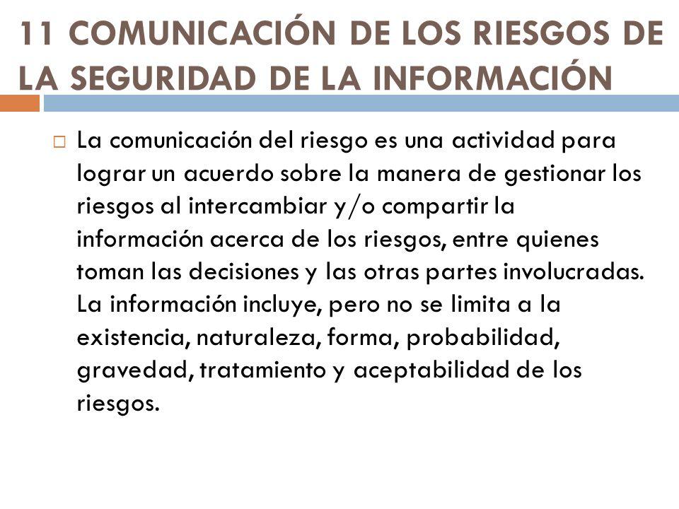 11 COMUNICACIÓN DE LOS RIESGOS DE LA SEGURIDAD DE LA INFORMACIÓN La comunicación del riesgo es una actividad para lograr un acuerdo sobre la manera de