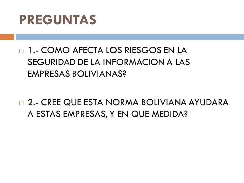 PREGUNTAS 1.- COMO AFECTA LOS RIESGOS EN LA SEGURIDAD DE LA INFORMACION A LAS EMPRESAS BOLIVIANAS? 2.- CREE QUE ESTA NORMA BOLIVIANA AYUDARA A ESTAS E