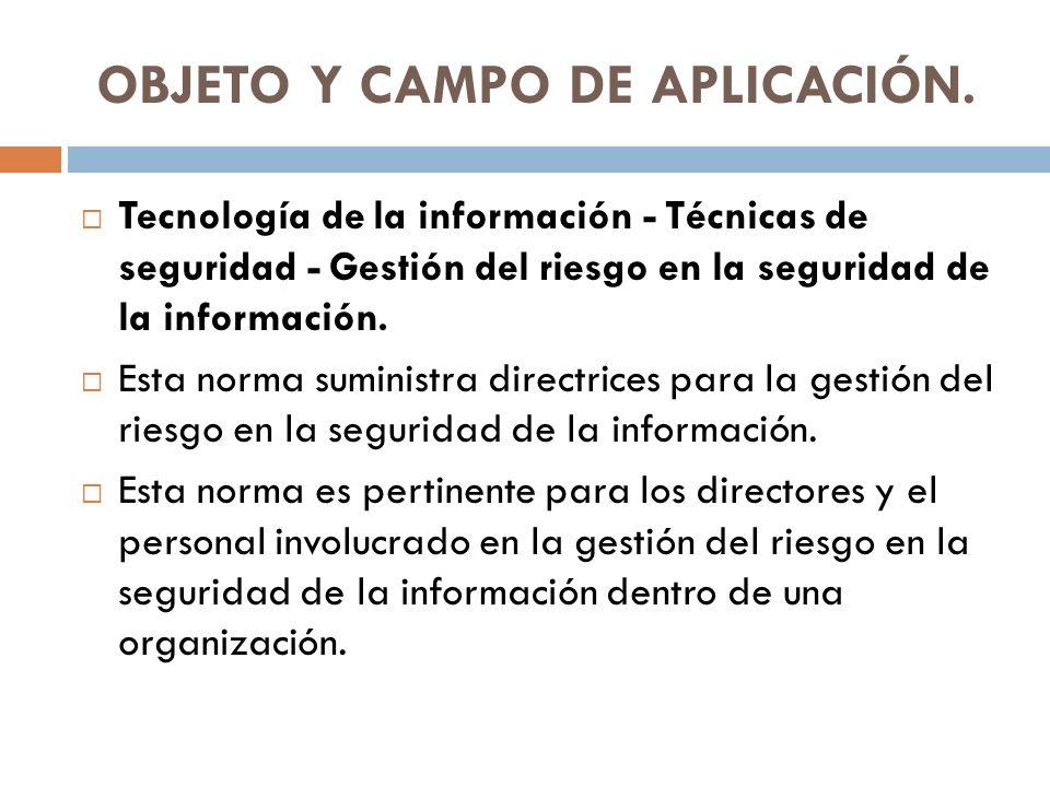 OBJETO Y CAMPO DE APLICACIÓN. Tecnología de la información - Técnicas de seguridad - Gestión del riesgo en la seguridad de la información. Esta norma